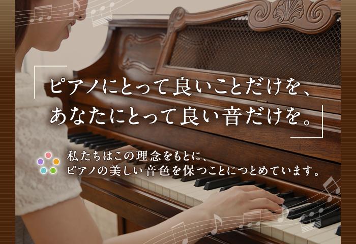 ピアノにとって良いことだけを、あなたにとって良い音だけを。